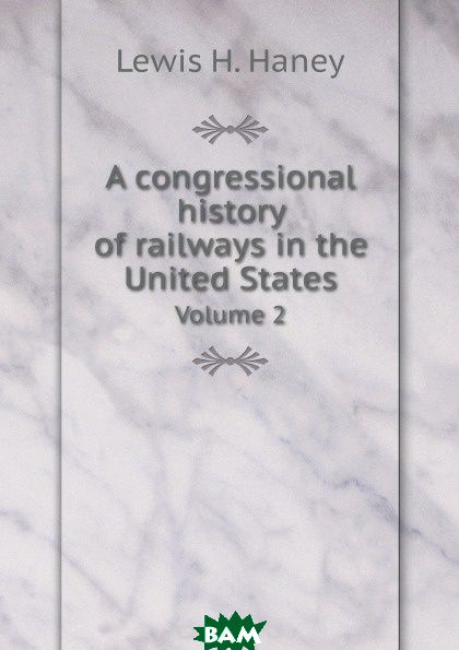 A congressional history of railways in the United States. Volume 2
