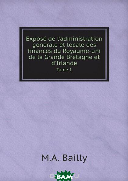 Expose de l. administration generale et locale des finances du Royaume-uni de la Grande Bretagne et d. Irlande. Tome 1