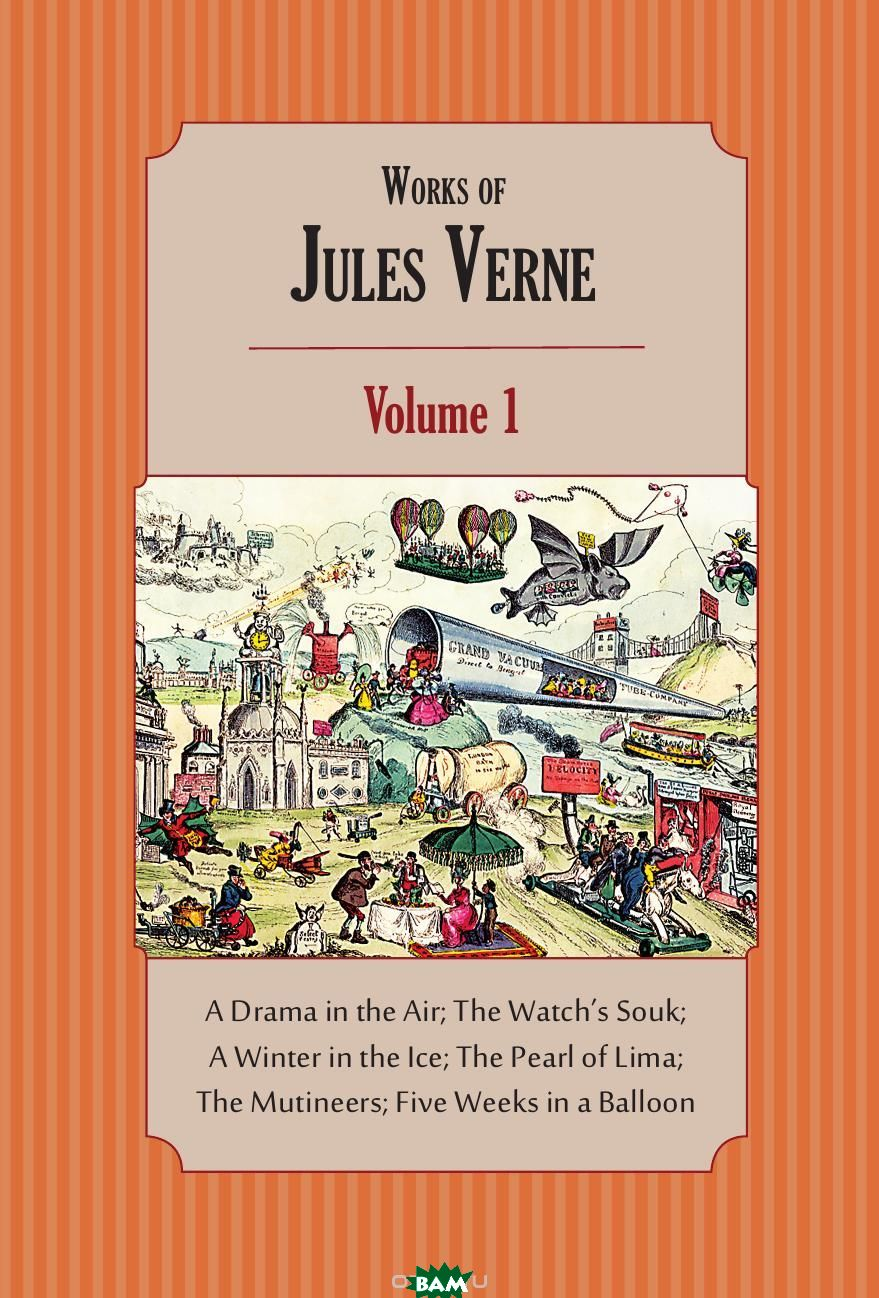 Works of Jules Verne. Volume 1: A Drama in the Air; The Watch. s Souk; A Winter in the Ice; The Pearl of Lima; The Mutineers; Five Weeks in a Balloon