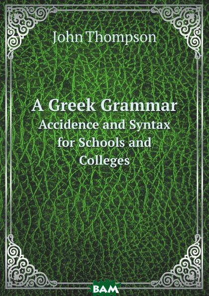 A Greek Grammar. Accidence and Syntax for Schools and Colleges