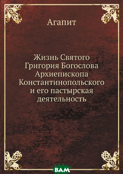 Жизнь Святого Григория Богослова, Архиепископа Константинопольского и его пастырская деятельность