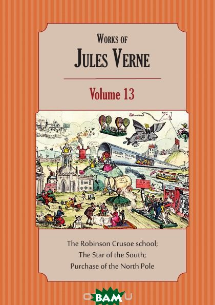 Works of Jules Verne. Volume 13: The Robinson Crusoe school; The Star of the South; Purchase of the North Pole