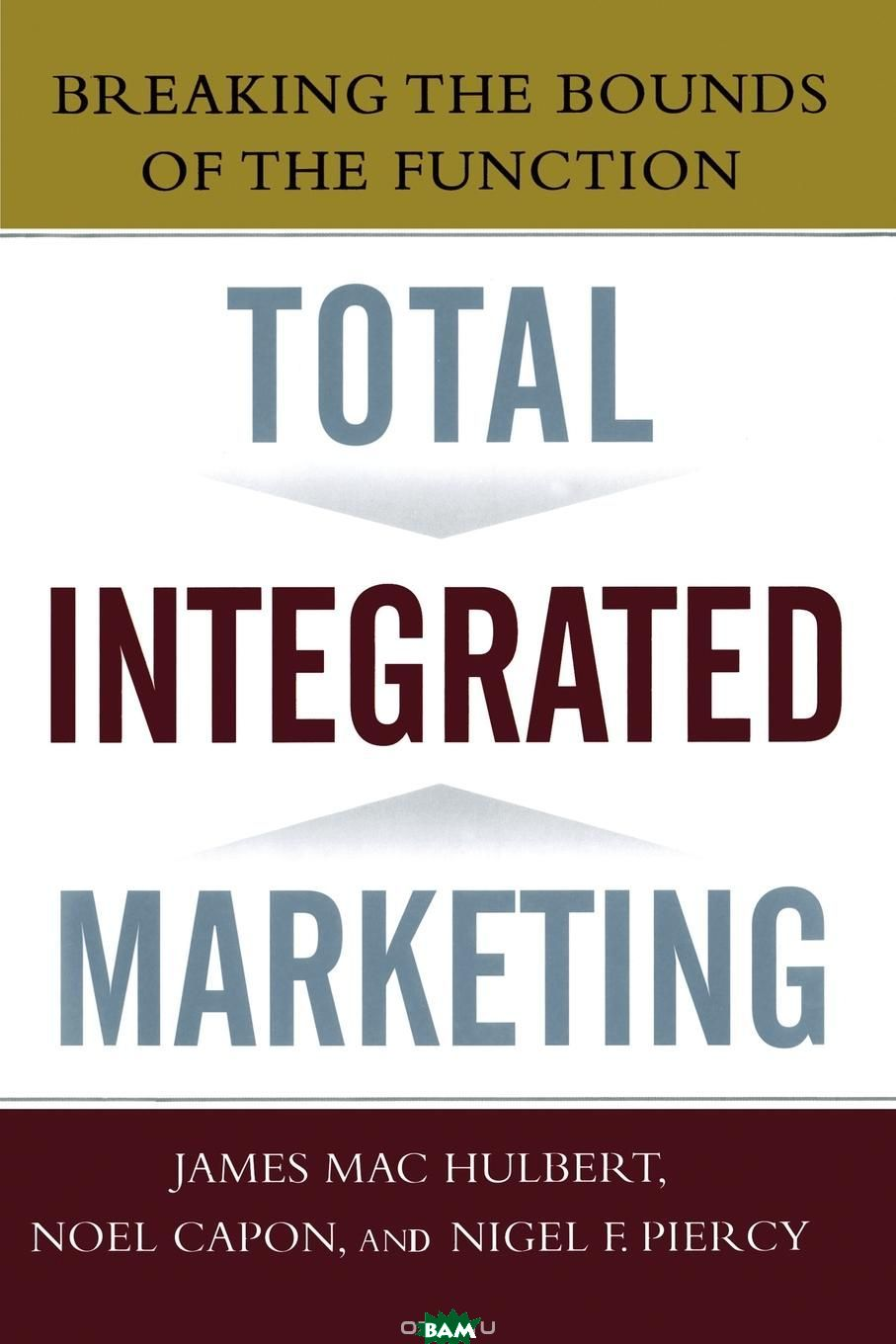 Total Integrated Marketing. Breaking the Bounds of the Function