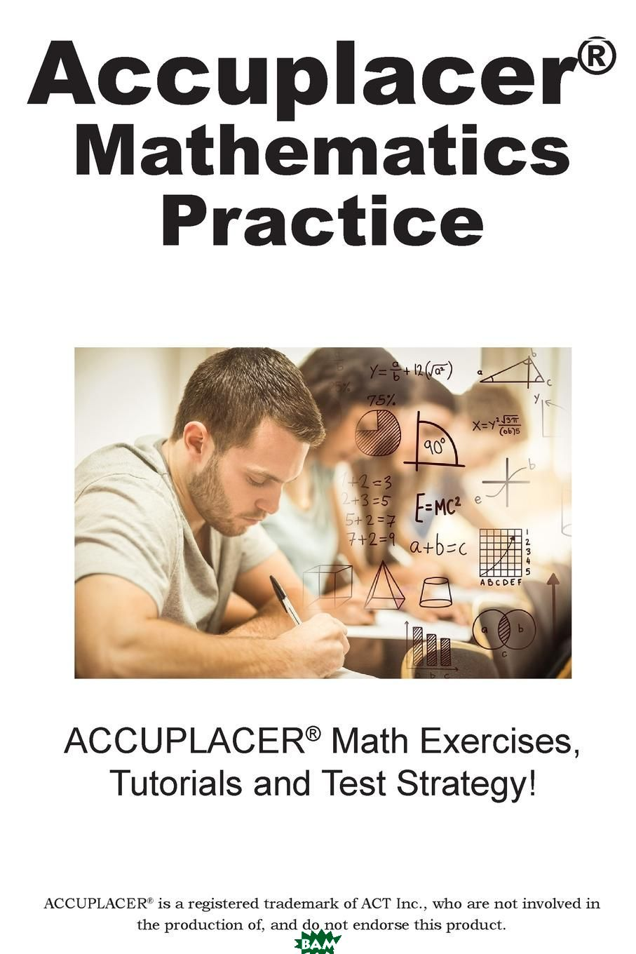 ACCUPLACER Mathematics Practice. Math Exercises, Tutorials and Multiple Choice Strategies