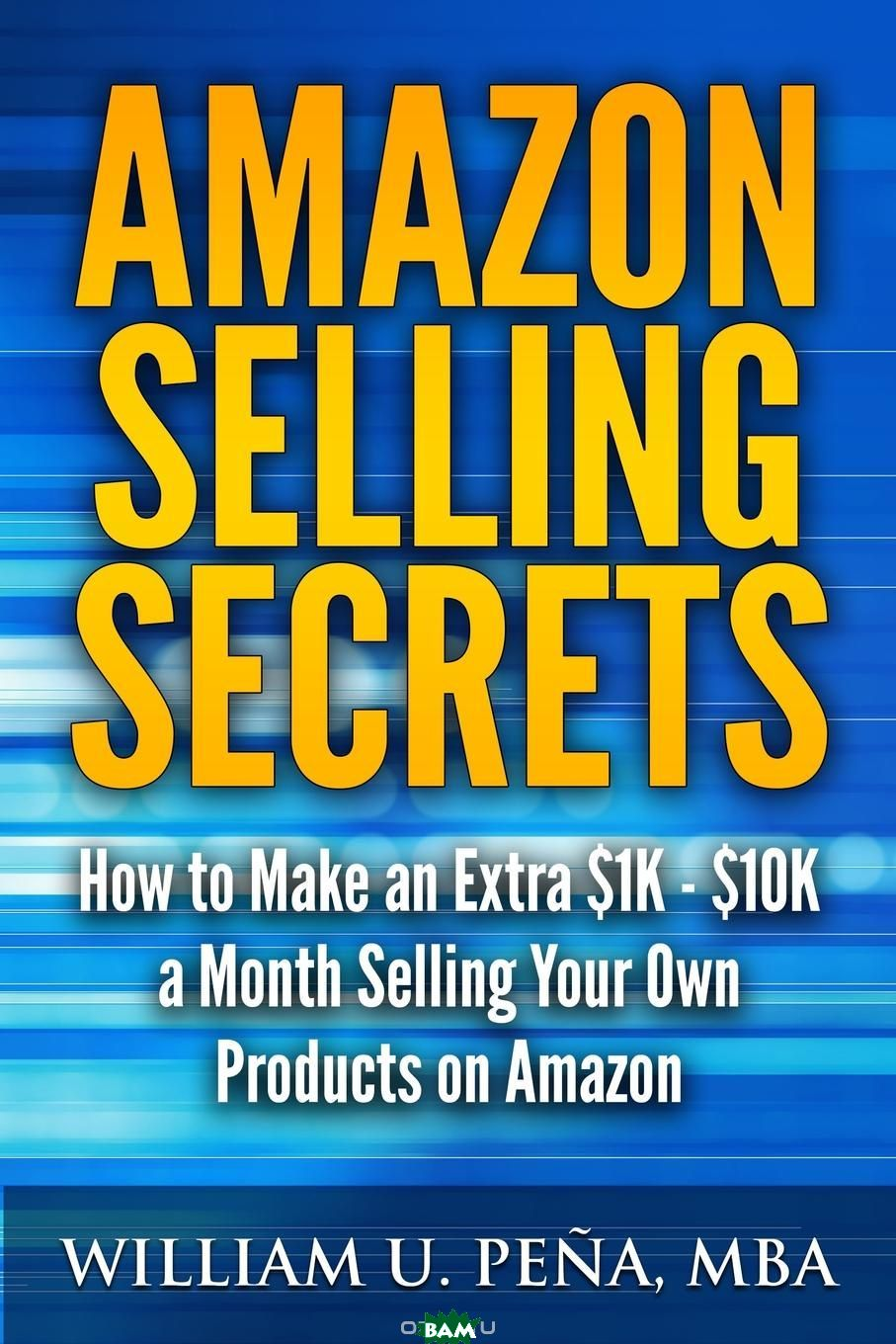 Amazon Selling Secrets. How to Make an Extra . 1K - . 10K a Month Selling Your Own Products on Amazon
