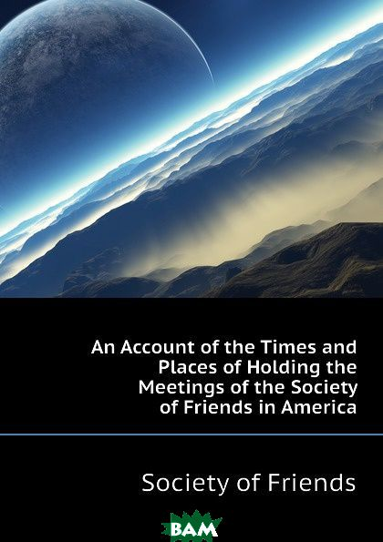 An Account of the Times and Places of Holding the Meetings of the Society of Friends in America