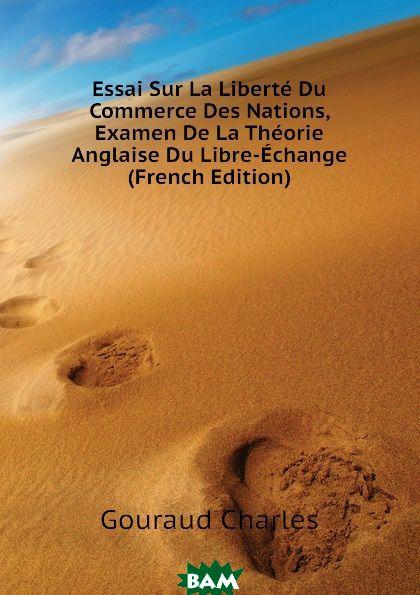 Essai Sur La Liberte Du Commerce Des Nations, Examen De La Theorie Anglaise Du Libre-Echange (French Edition)