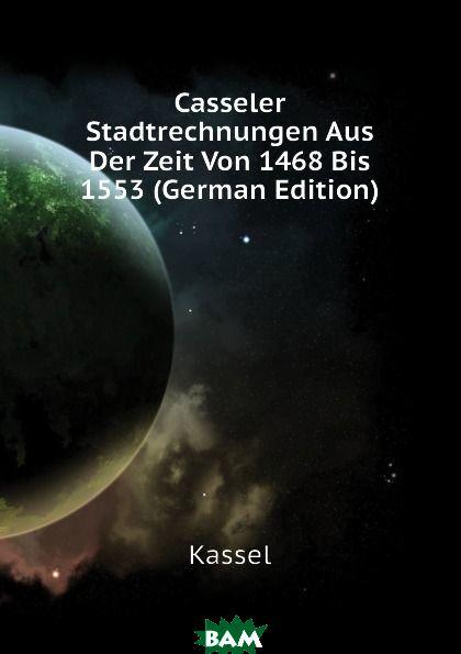 Casseler Stadtrechnungen Aus Der Zeit Von 1468 Bis 1553 (German Edition)