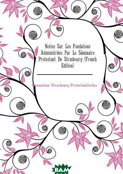 Notice Sur Les Fondations Administrees Par Le Seminaire Protestant De Strasbourg (French Edition)