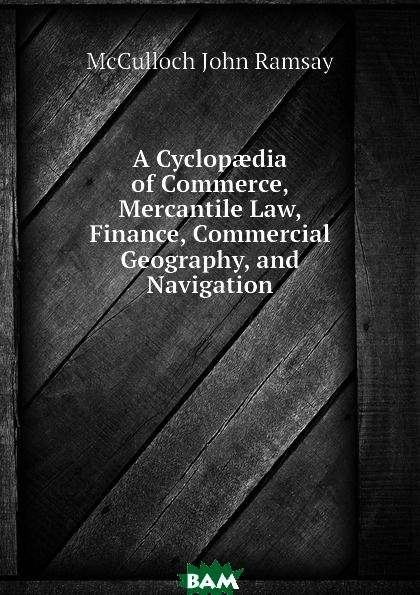 A Cyclopaedia of Commerce, Mercantile Law, Finance, Commercial Geography, and Navigation