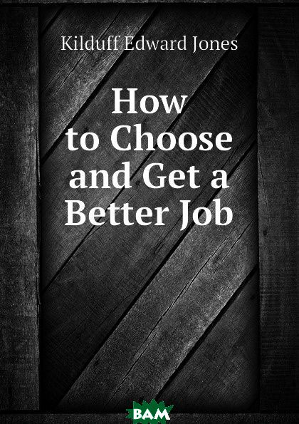 How to Choose and Get a Better Job
