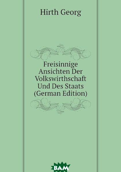 Freisinnige Ansichten Der Volkswirthschaft Und Des Staats (German Edition)