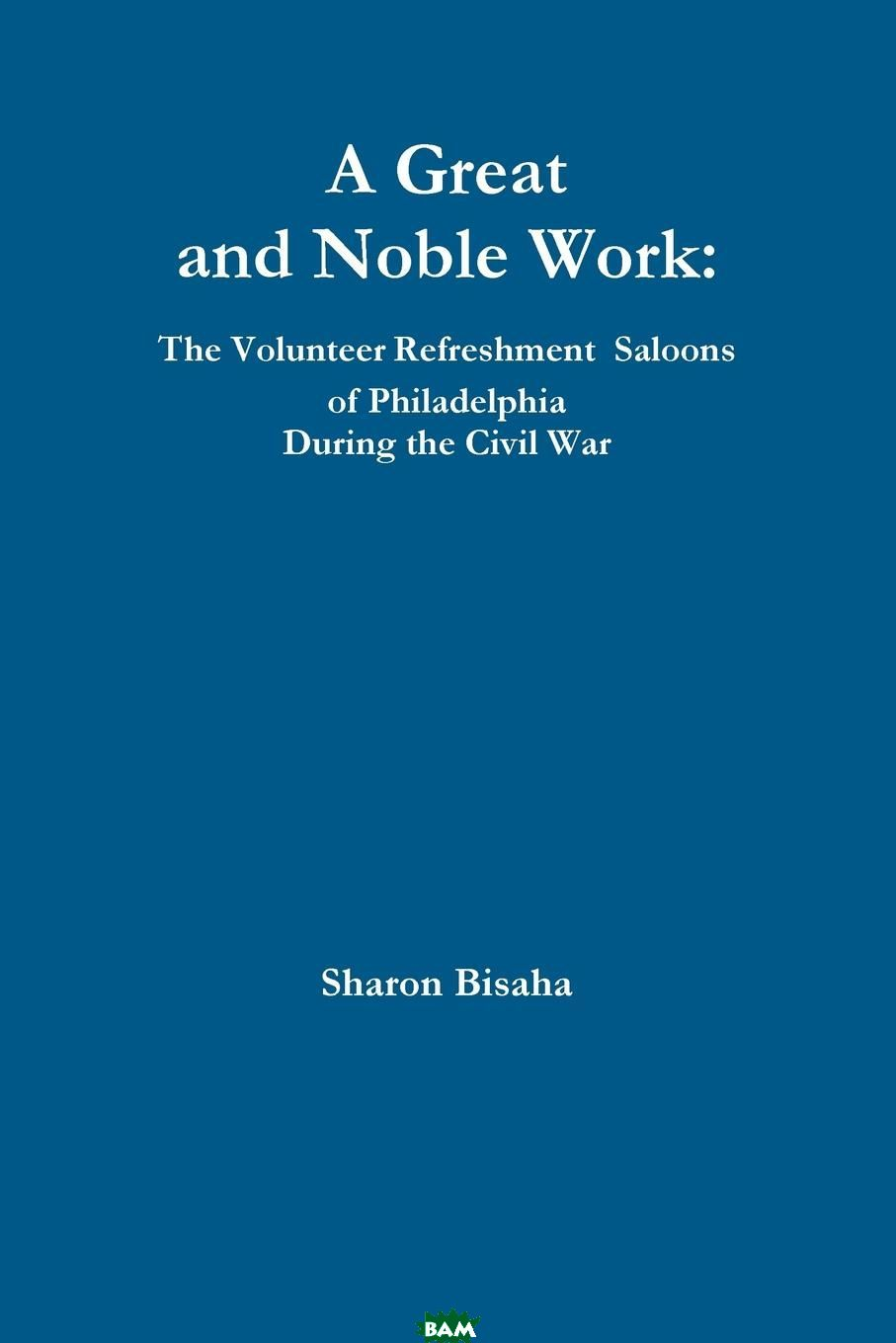 A Great and Noble Work. The Volunteer Refreshment Saloons of Philadelphia During the Civil War