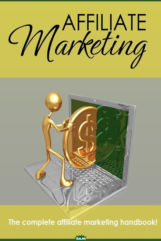 Affiliate Marketing - The Complete Affiliate Marketing Handbook