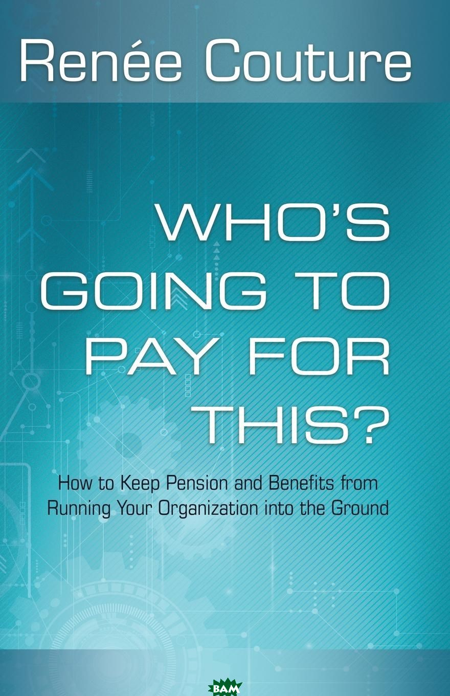 Who. s Going To Pay For This.. How to Keep Pension and Benefits From Running Your Organization Into the Ground