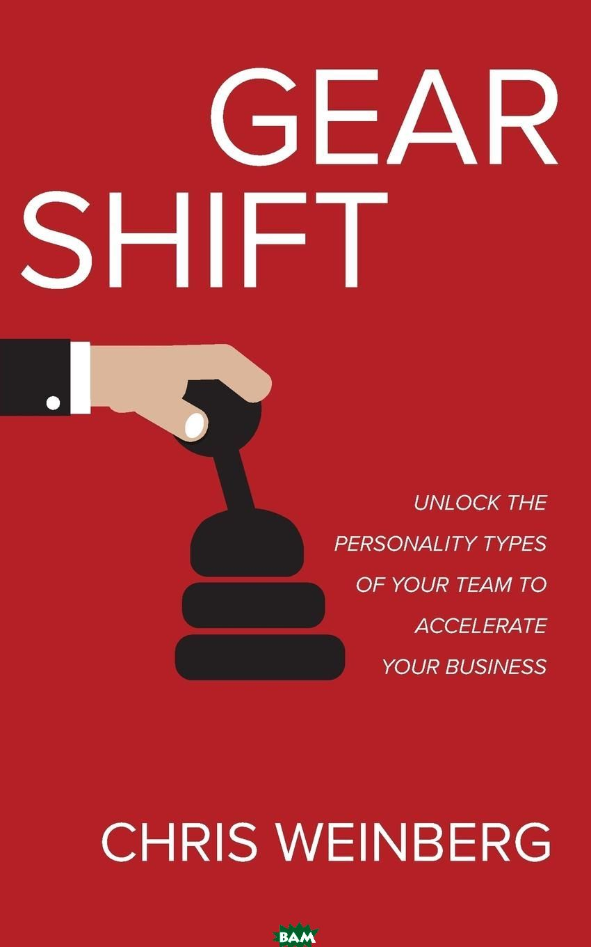 Gear Shift. Unlock the Personality Types of Your Team to Accelerate Your Business