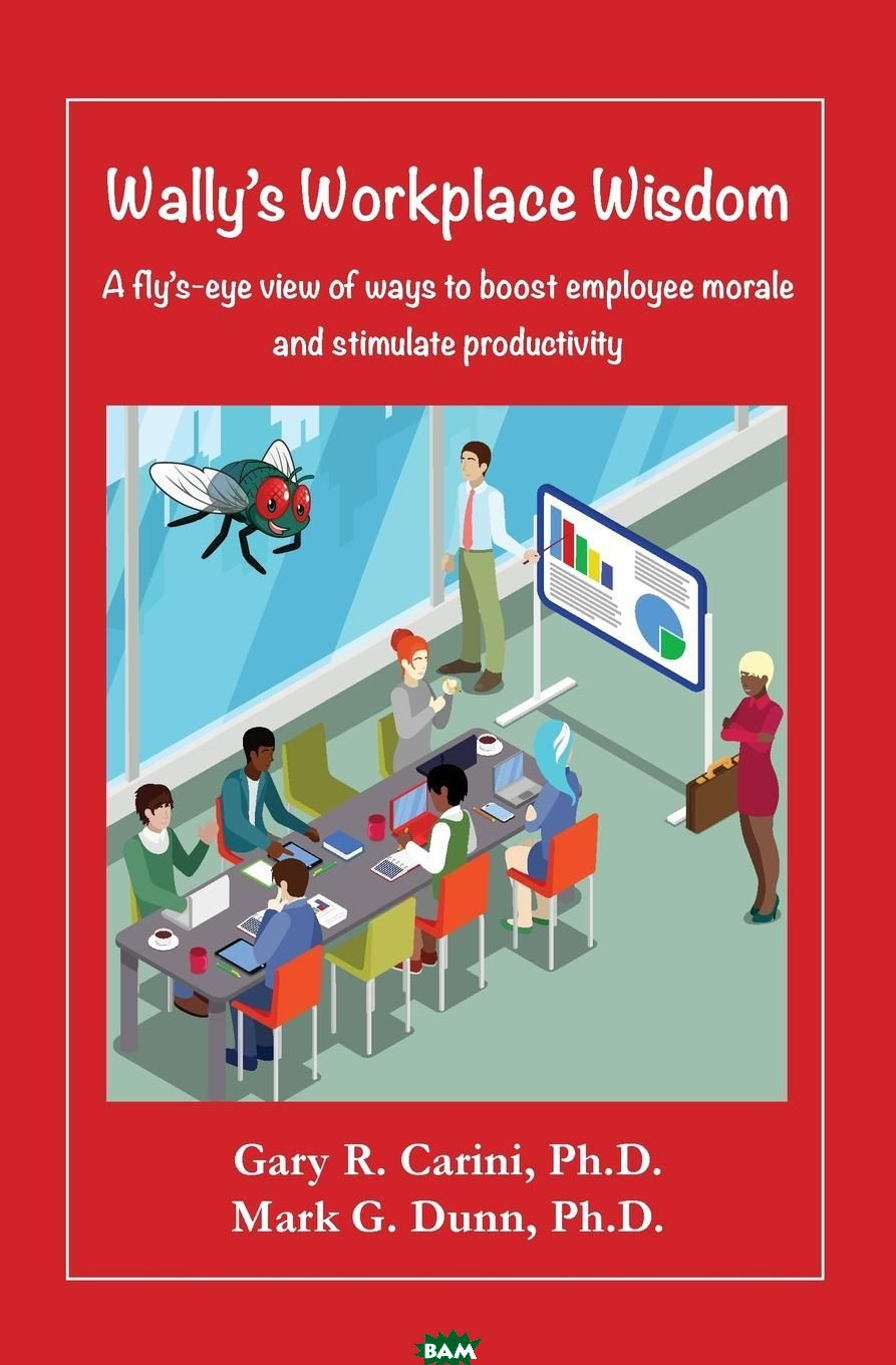 Wally. s Workplace Wisdom. A fly. s-eye view of ways to boost employee morale and stimulate productivity