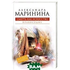 Купить Смерть как искусство. Книга вторая: Правосудие, ЭКСМО, Маринина Александра Борисовна, 978-5-699-51620-9