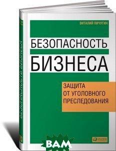 Купить Безопасность бизнеса: Защита от уголовного преследования, АЛЬПИНА, Виталий Пичугин, 978-5-9614-1076-1