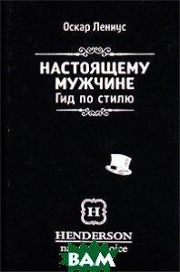 Купить Настоящему мужчине. Гид по стилю, Манн, Иванов и Фербер, Оскар Лениус, 978-5-91657-202-5