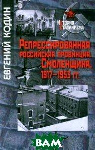Репрессированная российская провинция. Смоленщина. 1917-1953 гг.<br>История сталинизма.