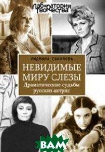 Невидимые миру слезы. Драматические судьбы русских актрис.