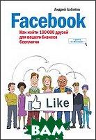 Купить Facebook. Как найти 100 000 друзей для вашего бизнеса бесплатно., Манн, Иванов и Фербер, Андрей Албитов., 978-5-91657-239-1