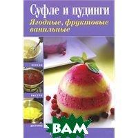 Купить Суфле и пудинги. Ягодные, фруктовые, ванильные, ЭКСМО, 978-5-699-49653-2