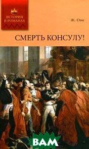 Купить Смерть консулу!, Мир книги, Ж. Оне., 978-5-486-04021-4