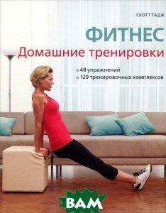 Купить Фитнес. Домашние тренировки. 48 упражнений, 120 тренировочных комплексов., Арт-Родник, Скотт Тадж., 978-5-404-00214-0