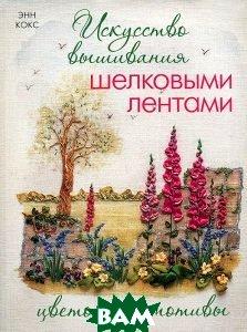 Купить Искусство вышивания шелковыми лентами. Цветочные мотивы. <br><small> Silk Ribbon Embroidery.</small>, Контэнт, Энн Кокс. / Ann Сох., 978-5-91906-168-7