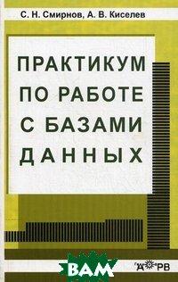 Практикум по работе с базами данных, Омега - Л, С. Н. Смирнов, А. В. Киселев, 978-5-85438-218-2  - купить со скидкой