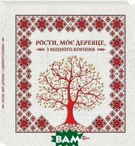 Купить Рости, моє деревце, з міцного коріння, Видавництво Старого Лева, Упорядник: Ірина Мацко, 978-966-2909-99-9