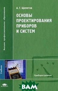Купить Основы проектирования приборов и систем., ACADEMIA, А.Г. Щепетов., 978-5-7695-7448-1