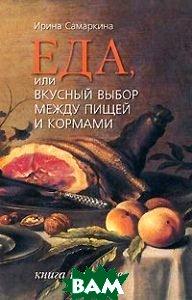 Купить Еда, или вкусный выбор между пищей и кормами. Книга рецептов., Водолей, Ирина Самаркина., 978-5-91763-070-0