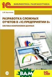 Купить Разработка сложных отчетов в 1С: Предприятии 8 . Система компоновки данных. (+ CD-ROM), 1С-Паблишинг, Хрусталева Елена Юрьевна, 978-5-9677-1698-0