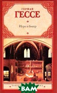 Купить Игра в бисер. Зарубежная классика.<br><small> Das Glasperlenspiel.</small>, АСТ, Герман Гессе. / Hermann Hesse., 978-5-17-075534-9