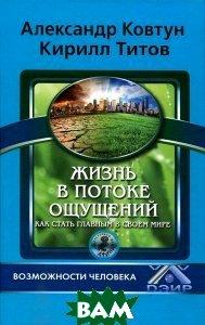 Купить Жизнь в потоке ощущений. Как стать главным в своем мире, ИД Афина, Титов Кирилл, Ковтун Александр, 978-5-91271-099-5
