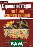 Купить Строим коттедж за 1 год своими силами, BHV, Казаков Ю., 978-5-9775-0165-1