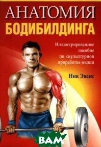 Купить Анатомия бодибилдинга / Bodybuilding Anatomy, ПОПУРРИ, Ник Эванс / Nick Evans, 978-985-15-1644-1