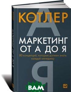Купить Маркетинг от А до Я. 80 концепций, которые должен знать каждый менеджер, Альпина Паблишер, Филип Котлер, 978-5-9614-1943-6