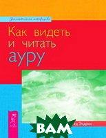 Купить Как видеть и читать ауру. / How to See and Read the Aura., ИГ Весь, Тед Эндрюс. / Ted Andrews., 978-5-9573-1918-4