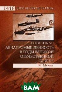 Купить Советская авиапромышленность в годы Великой Отечественной войны., ВЕЧЕ, М. Мухин., 978-5-9533-5586-5