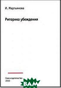 Купить Риторика убеждения. Учебное пособие, Свое издательство, Ирина Мартьянова, 978-5-4386-0035-0N