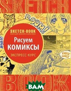 Купить Sketchbook Рисуем комиксы Экспресс-курс, Видавництво ОКО, И. Пименова, И. Осипов, 978-5-699-93348-8