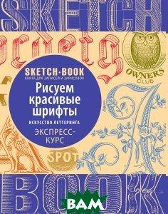 Купить Sketchbook Рисуем красивые шрифты Экспресс-курс, Видавництво ОКО, И. Пименова, И. Осипов, 978-5-699-91774-7