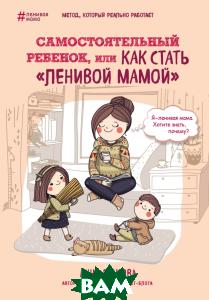 Купить Самостоятельный ребенок, или Как стать ленивой мамой, ЭКСМО, Быкова Анна Александровна, 978-5-699-88268-7