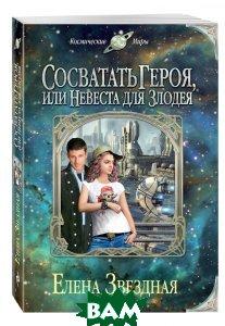 Купить Сосватать героя, или Невеста для злодея, ЭКСМО, Звездная Елена, 978-5-699-87560-3