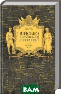 Купить Військо Української революції 1917 1921 років, Ксд, Євген Пінак, Микола Чмир, 978-617-12-3399-7