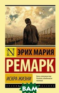 Купить Искра жизни, АСТ, Эрих Мария Ремарк, 978-5-17-093040-1